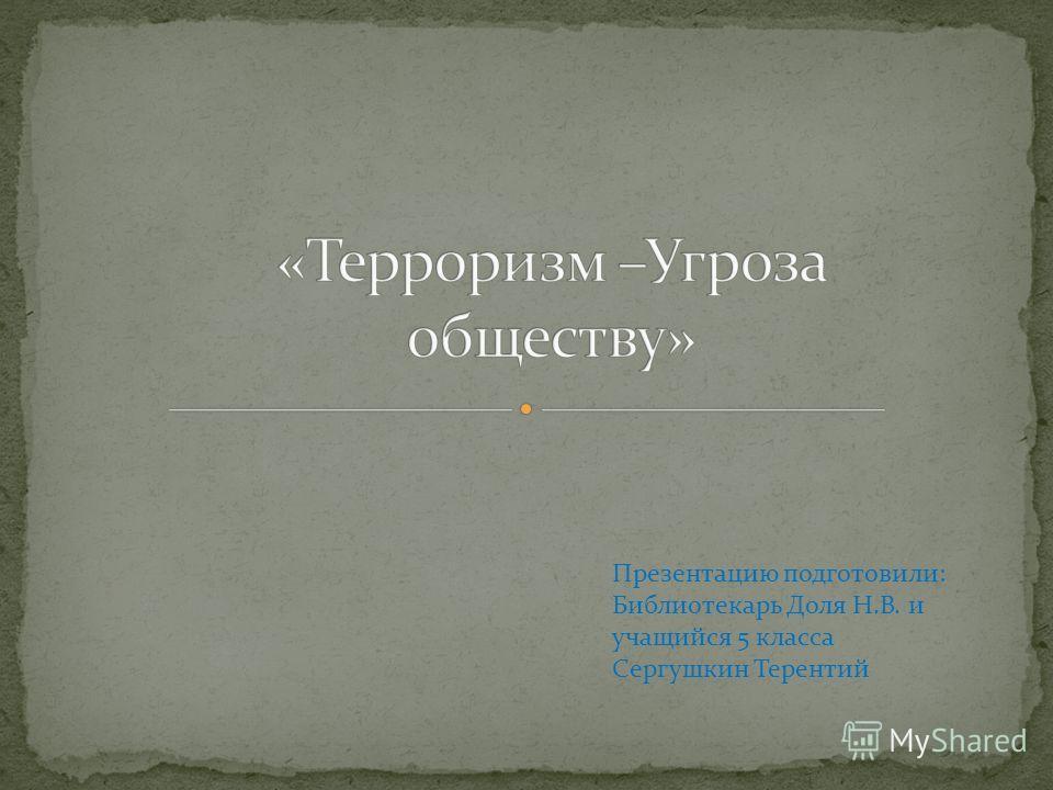 Презентацию подготовили: Библиотекарь Доля Н.В. и учащийся 5 класса Сергушкин Терентий