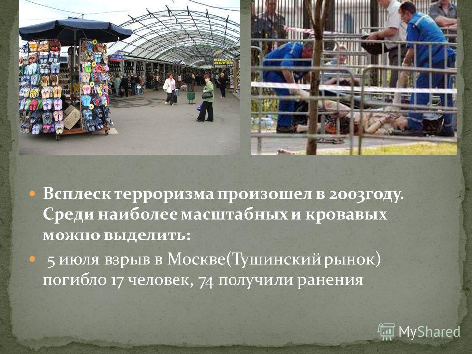 Всплеск терроризма произошел в 2003году. Среди наиболее масштабных и кровавых можно выделить: 5 июля взрыв в Москве(Тушинский рынок) погибло 17 человек, 74 получили ранения