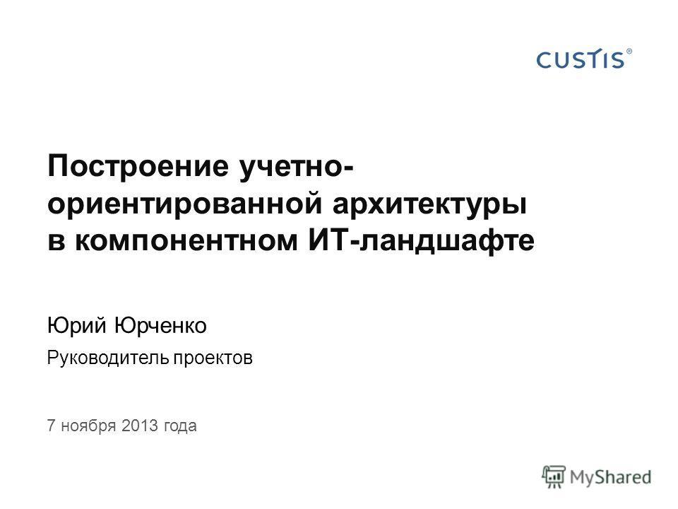 Построение учетно- ориентированной архитектуры в компонентном ИТ-ландшафте Юрий Юрченко Руководитель проектов 7 ноября 2013 года