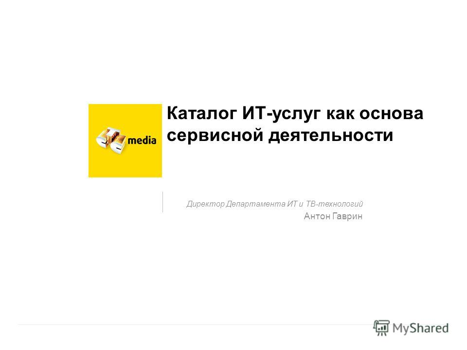 Каталог ИТ-услуг как основа сервисной деятельности Директор Департамента ИТ и ТВ-технологий Антон Гаврин