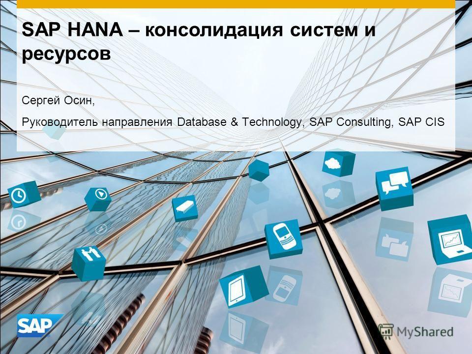 SAP HANA – консолидация систем и ресурсов Сергей Осин, Руководитель направления Database & Technology, SAP Consulting, SAP CIS