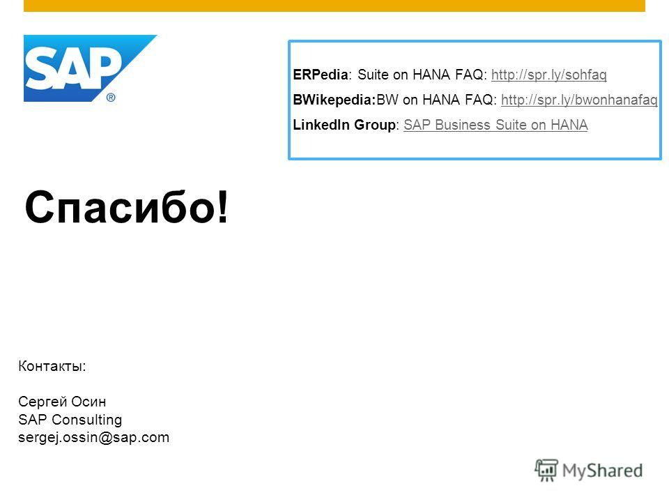 Спасибо! Контакты: Сергей Осин SAP Consulting sergej.ossin@sap.com ERPedia: Suite on HANA FAQ: http://spr.ly/sohfaqhttp://spr.ly/sohfaq BWikepedia:BW on HANA FAQ: http://spr.ly/bwonhanafaqhttp://spr.ly/bwonhanafaq LinkedIn Group: SAP Business Suite o