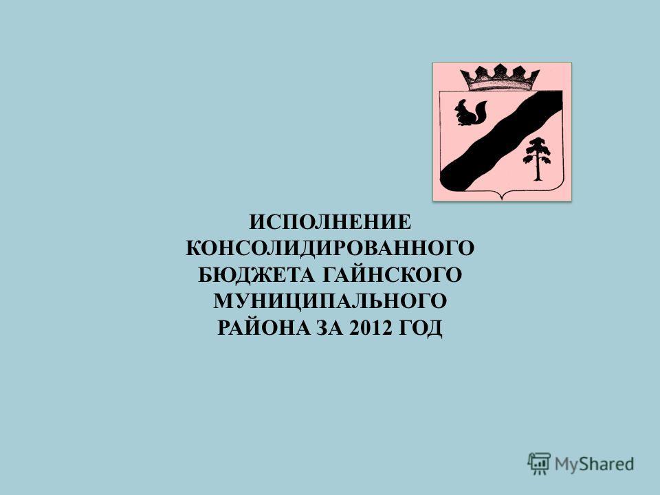 ИСПОЛНЕНИЕ КОНСОЛИДИРОВАННОГО БЮДЖЕТА ГАЙНСКОГО МУНИЦИПАЛЬНОГО РАЙОНА ЗА 2012 ГОД