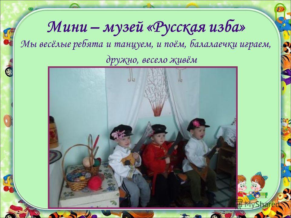 Мини – музей «Русская изба» Мы весёлые ребята и танцуем, и поём, балалаечки играем, дружно, весело живём