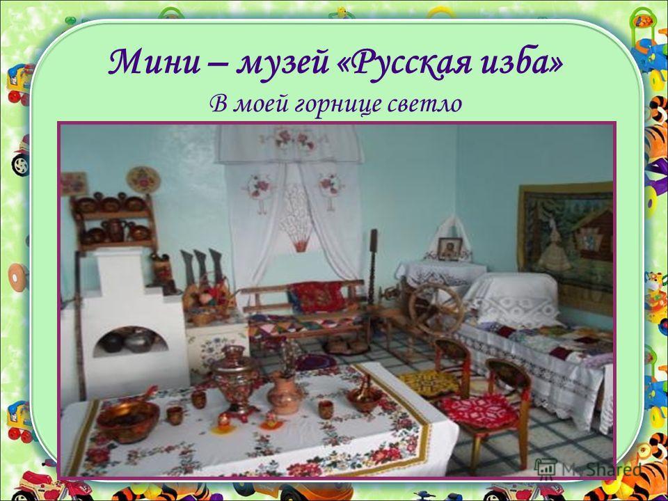 Мини – музей «Русская изба» В моей горнице светло