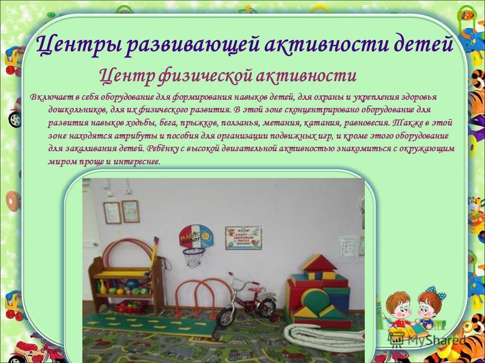 Центры развивающей активности детей Центр физической активности Включает в себя оборудование для формирования навыков детей, для охраны и укрепления здоровья дошкольников, для их физического развития. В этой зоне сконцентрировано оборудование для раз