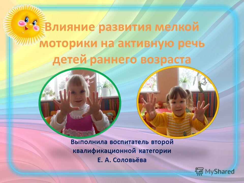 Влияние развития мелкой моторики на активную речь детей раннего возраста Выполнила воспитатель второй квалификационной категории Е. А. Соловьёва