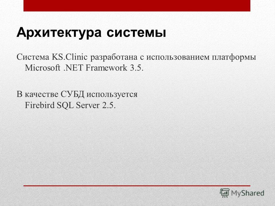 Архитектура системы Система KS.Clinic разработана с использованием платформы Microsoft.NET Framework 3.5. В качестве СУБД используется Firebird SQL Server 2.5.