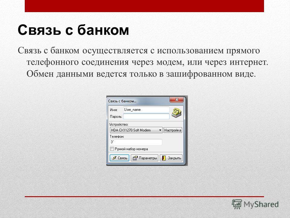 Связь с банком Связь с банком осуществляется с использованием прямого телефонного соединения через модем, или через интернет. Обмен данными ведется только в зашифрованном виде.