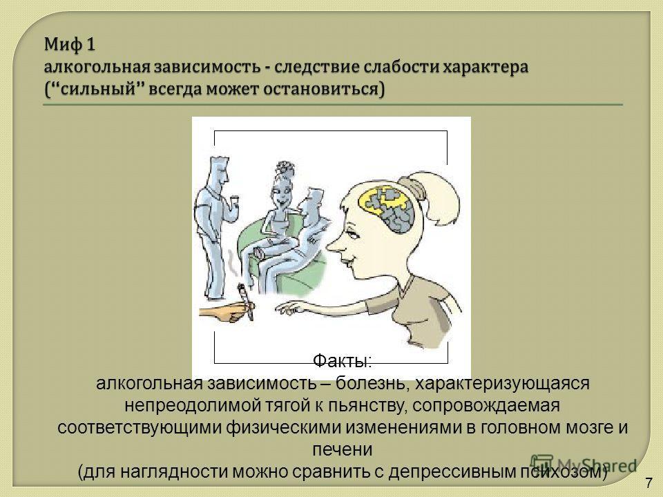 7 Факты: алкогольная зависимость – болезнь, характеризующаяся непреодолимой тягой к пьянству, сопровождаемая соответствующими физическими изменениями в головном мозге и печени (для наглядности можно сравнить с депрессивным психозом)