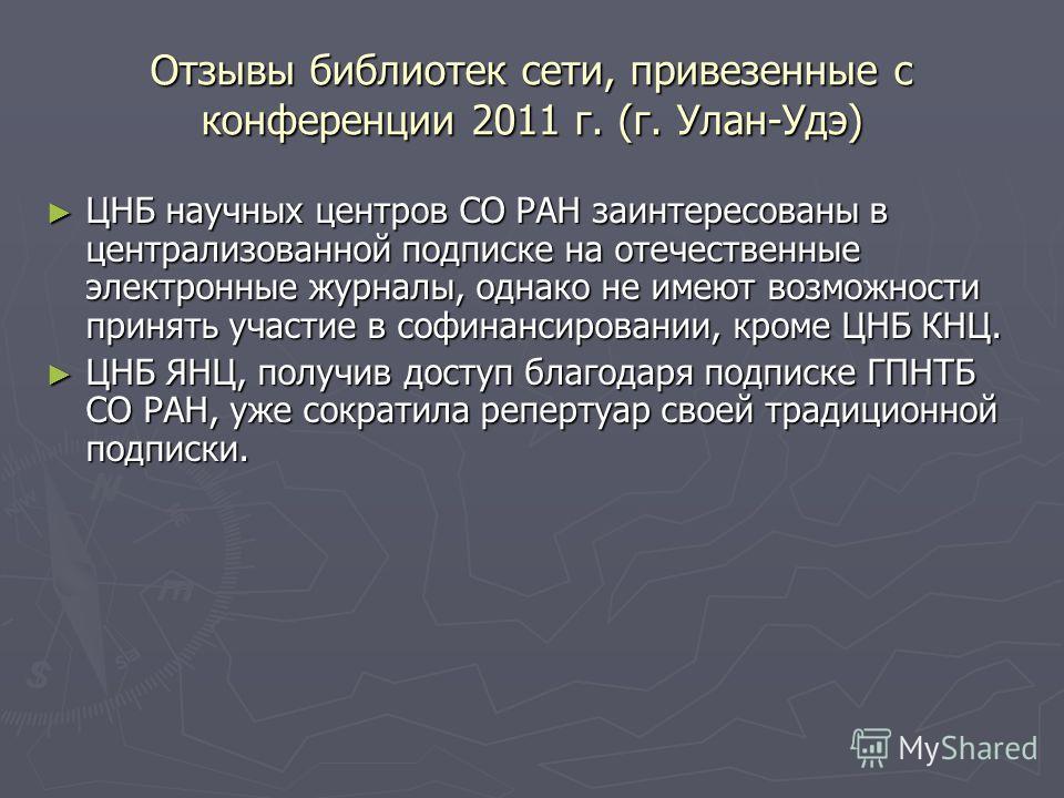 Отзывы библиотек сети, привезенные с конференции 2011 г. (г. Улан-Удэ) ЦНБ научных центров СО РАН заинтересованы в централизованной подписке на отечественные электронные журналы, однако не имеют возможности принять участие в софинансировании, кроме Ц