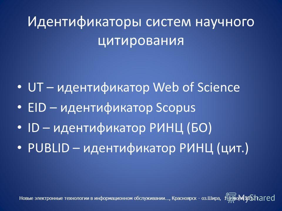 Идентификаторы систем научного цитирования UT – идентификатор Web of Science EID – идентификатор Scopus ID – идентификатор РИНЦ (БО) PUBLID – идентификатор РИНЦ (цит.) Новые электронные технологии в информационном обслуживании..., Красноярск - оз.Шир