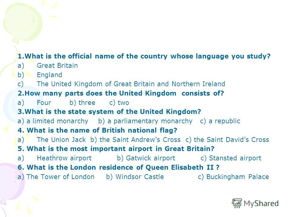 1.What is the official name of the country whose language you study? a)Great Britain b)England c)The United Kingdom of Great Britain and Northern Ireland 2.How many parts does the United Kingdom consists of? a)Four b) three c) two 3.What is the state