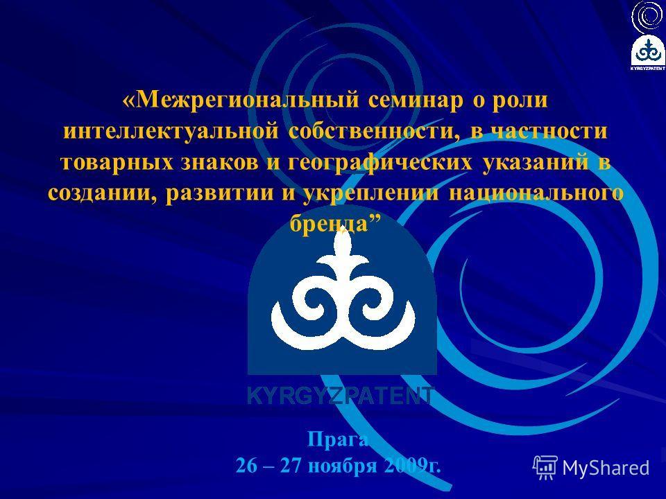 «Межрегиональный семинар о роли интеллектуальной собственности, в частности товарных знаков и географических указаний в создании, развитии и укреплении национального бренда Прага 26 – 27 ноября 2009г.