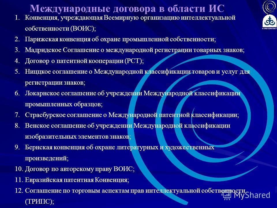 Международные договора в области ИС 1.Конвенция, учреждающая Всемирную организацию интеллектуальной собственности (ВОИС); 2.Парижская конвенция об охране промышленной собственности; 3.Мадридское Соглашение о международной регистрации товарных знаков;