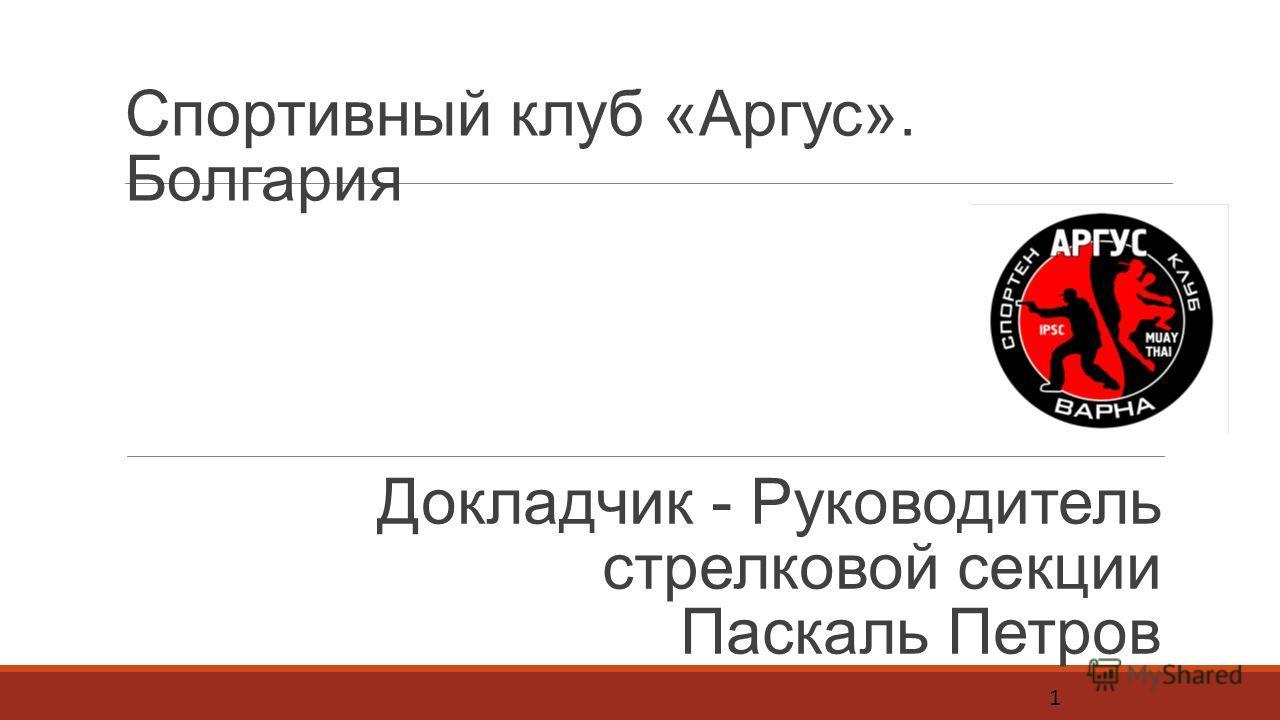Спортивный клуб «Аргус». Болгария Докладчик - Руководитель стрелковой секции Паскаль Петров 1