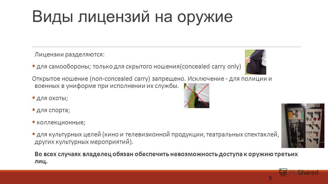 Виды лицензий на оружие Лицензии разделяются: для самообороны; только для скрытого ношения(concealed carry only) Открытое ношение (non-concealed carry) запрещено. Исключение - для полиции и военных в униформе при исполнении их службы. для охоты; для