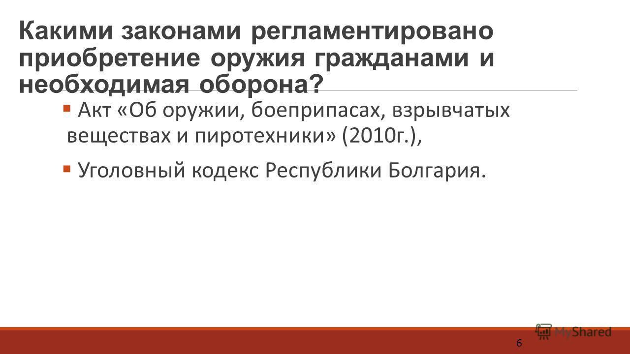 Какими законами регламентировано приобретение оружия гражданами и необходимая оборона? Акт «Об оружии, боеприпасах, взрывчатых веществах и пиротехники» (2010г.), Уголовный кодекс Республики Болгария. 6