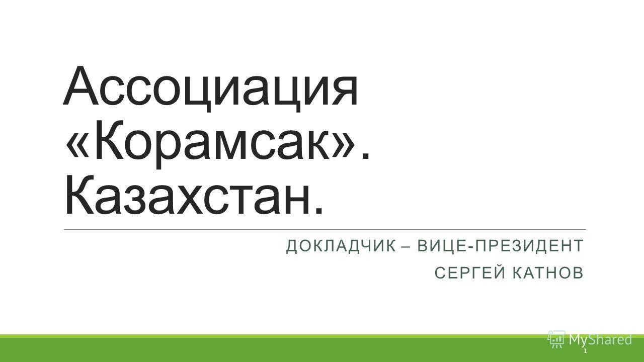 Ассоциация «Корамсак». Казахстан. ДОКЛАДЧИК – ВИЦЕ-ПРЕЗИДЕНТ СЕРГЕЙ КАТНОВ 1