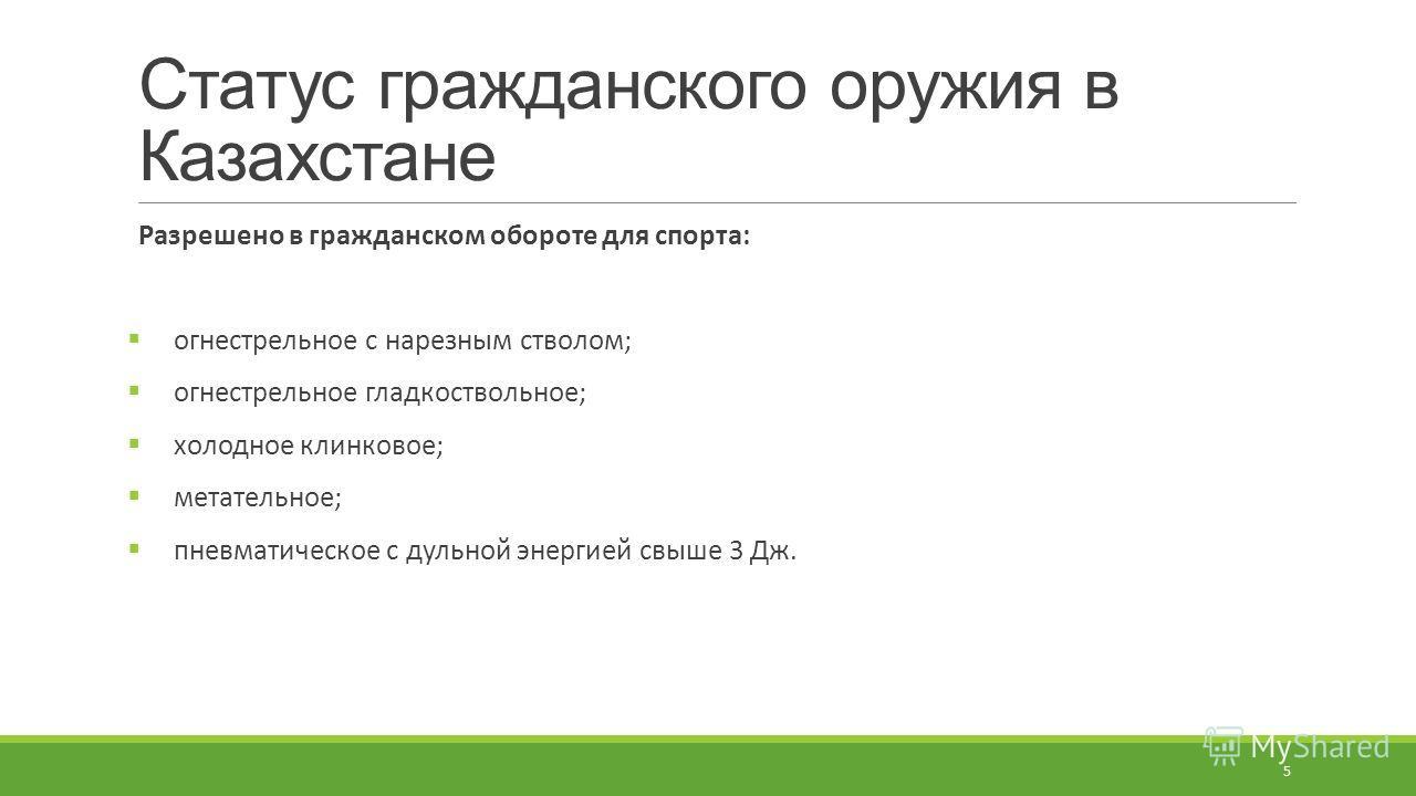 Статус гражданского оружия в Казахстане Разрешено в гражданском обороте для спорта: огнестрельное с нарезным стволом; огнестрельное гладкоствольное; холодное клинковое; метательное; пневматическое с дульной энергией свыше 3 Дж. 5