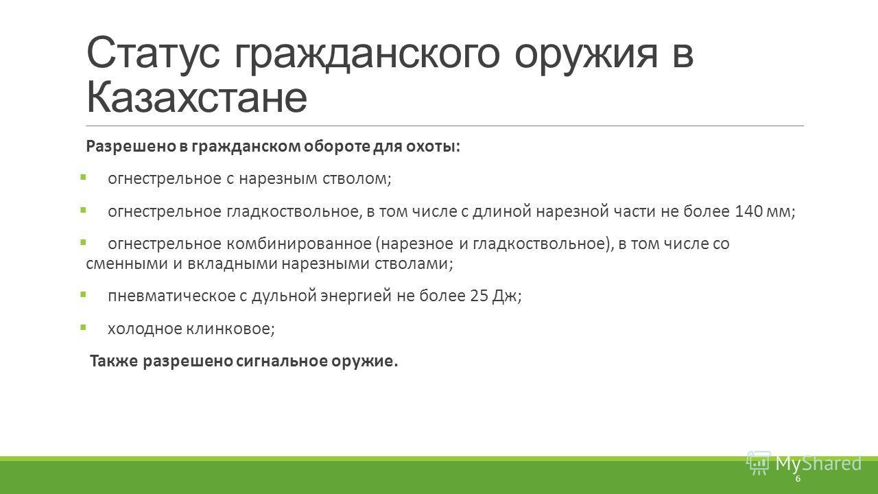 Статус гражданского оружия в Казахстане Разрешено в гражданском обороте для охоты: огнестрельное с нарезным стволом; огнестрельное гладкоствольное, в том числе с длиной нарезной части не более 140 мм; огнестрельное комбинированное (нарезное и гладкос