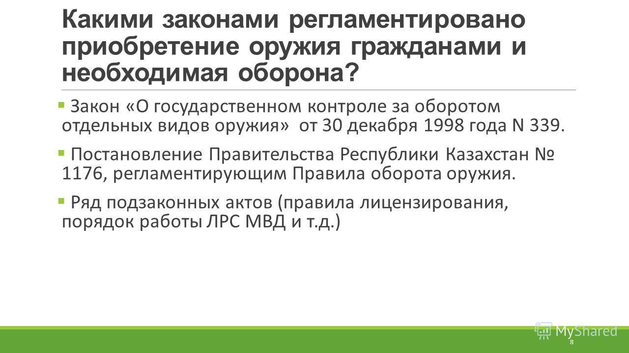 Какими законами регламентировано приобретение оружия гражданами и необходимая оборона? Закон «О государственном контроле за оборотом отдельных видов оружия» от 30 декабря 1998 года N 339. Постановление Правительства Республики Казахстан 1176, регламе