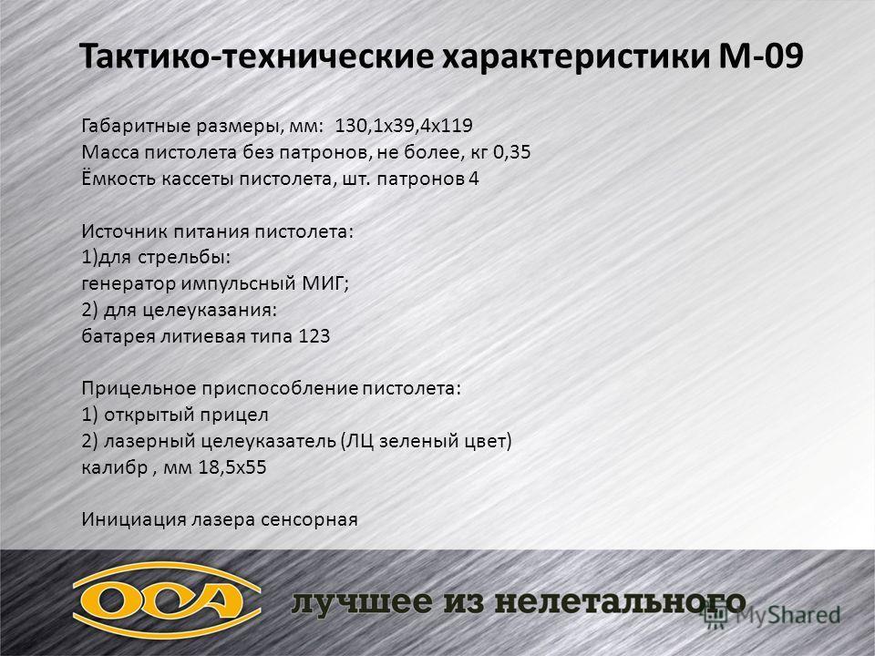 Тактико-технические характеристики М-09 Габаритные размеры, мм: 130,1х39,4х119 Масса пистолета без патронов, не более, кг 0,35 Ёмкость кассеты пистолета, шт. патронов 4 Источник питания пистолета: 1)для стрельбы: генератор импульсный МИГ; 2) для целе