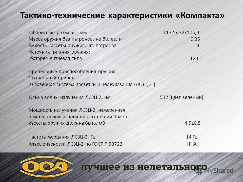 Тактико-технические характеристики «Компакта» Габаритные размеры, мм: 117,5х 32х105,9 Масса оружия без патронов, не более, кг 0,35 Ёмкость кассеты оружия, шт. патронов 4 Источник питания оружия: -батарея литиевая типа 123 Прицельные приспособления ор