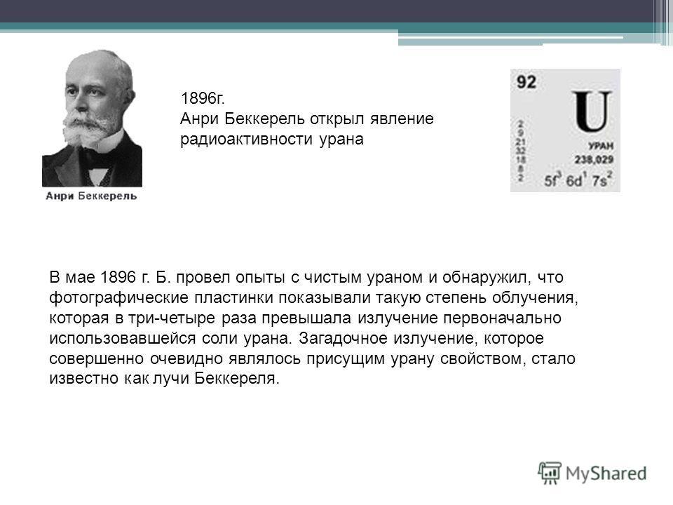 1896г. Анри Беккерель открыл явление радиоактивности урана В мае 1896 г. Б. провел опыты с чистым ураном и обнаружил, что фотографические пластинки показывали такую степень облучения, которая в три-четыре раза превышала излучение первоначально исполь