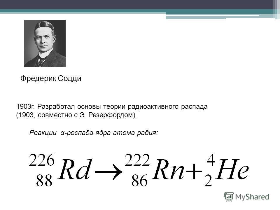 Реакции α-pоспaдa ядра атома радия: 1903г. Разработал основы теории радиоактивного распада (1903, совместно с Э. Резерфордом). Фредерик Содди