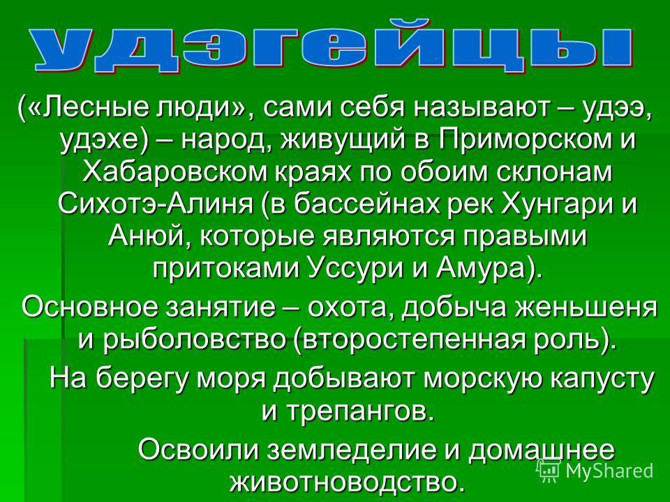 («Лесные люди», сами себя называют – удээ, удэхе) – народ, живущий в Приморском и Хабаровском краях по обоим склонам Сихотэ-Алиня (в бассейнах рек Хунгари и Анюй, которые являются правыми притоками Уссури и Амура). Основное занятие – охота, добыча же