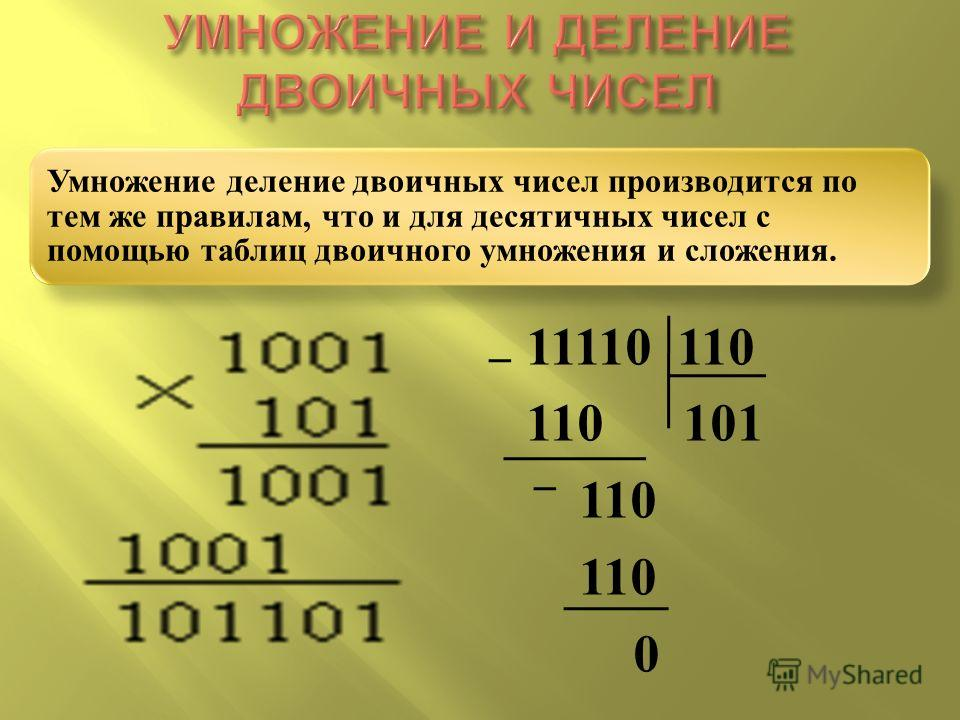 Умножение деление двоичных чисел производится по тем же правилам, что и для десятичных чисел с помощью таблиц двоичного умножения и сложения. 11110 110 110 101 110 0