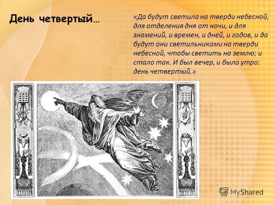 День четвертый… «Да будут светила на тверди небесной, для отделения дня от ночи, и для знамений, и времен, и дней, и годов, и да будут они светильниками на тверди небесной, чтобы светить на землю; и стало так. И был вечер, и было утро: день четвертый