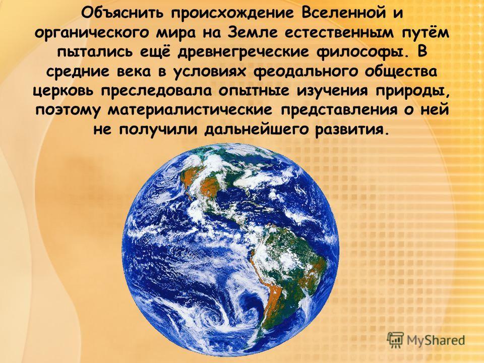 Объяснить происхождение Вселенной и органического мира на Земле естественным путём пытались ещё древнегреческие философы. В средние века в условиях феодального общества церковь преследовала опытные изучения природы, поэтому материалистические предста