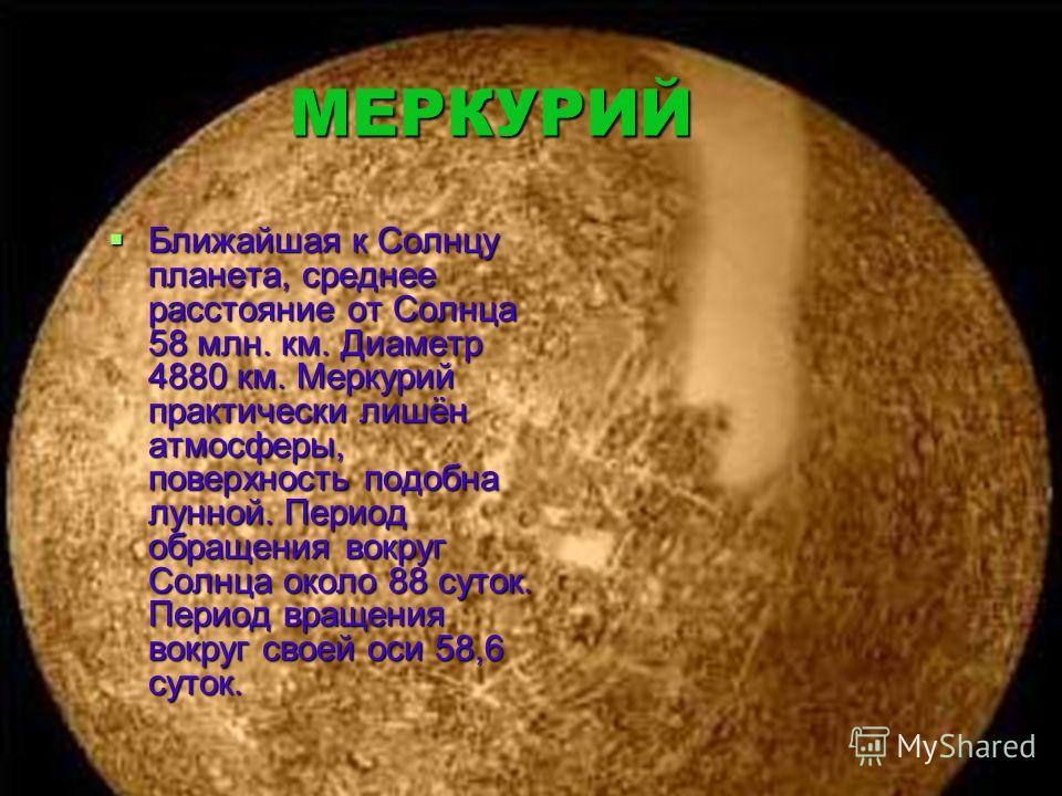 МЕРКУРИЙ МЕРКУРИЙ Ближайшая к Солнцу планета, среднее расстояние от Солнца 58 млн. км. Диаметр 4880 км. Меркурий практически лишён атмосферы, поверхность подобна лунной. Период обращения вокруг Солнца около 88 суток. Период вращения вокруг своей оси