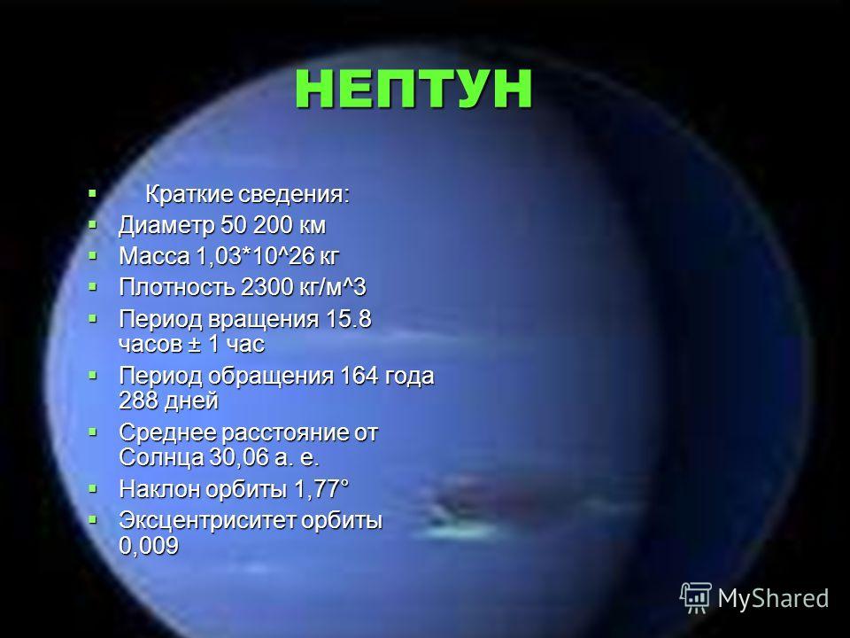 НЕПТУН Краткие сведения: Краткие сведения: Диаметр 50 200 км Диаметр 50 200 км Масса 1,03*10^26 кг Масса 1,03*10^26 кг Плотность 2300 кг/м^3 Плотность 2300 кг/м^3 Период вращения 15.8 часов ± 1 час Период вращения 15.8 часов ± 1 час Период обращения