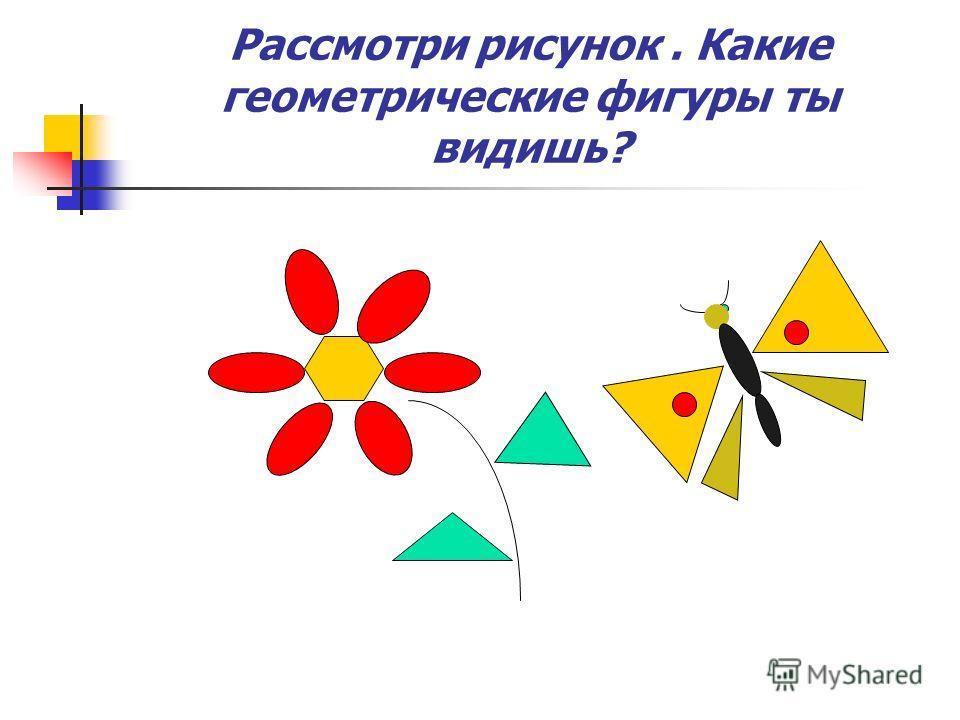 Рассмотри рисунок. Какие геометрические фигуры ты видишь?