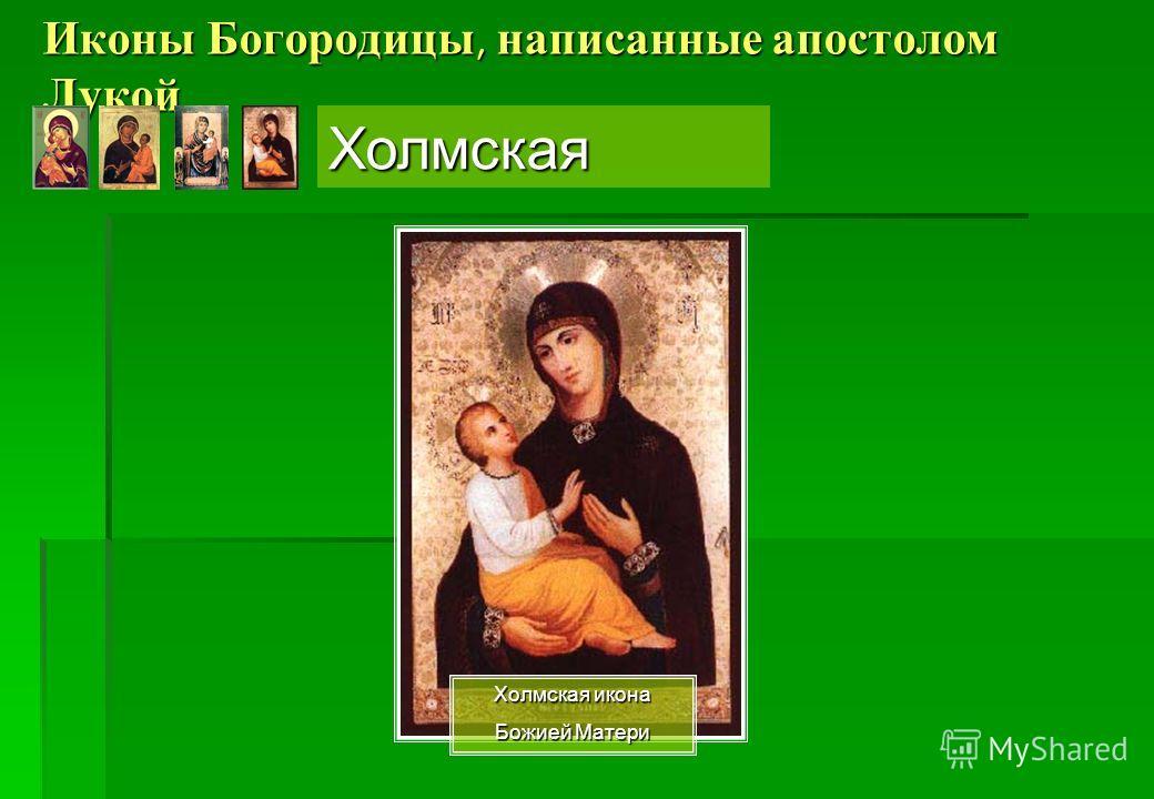 Иконы Богородицы, написанные апостолом Лукой Холмская икона Божией Матери Холмская