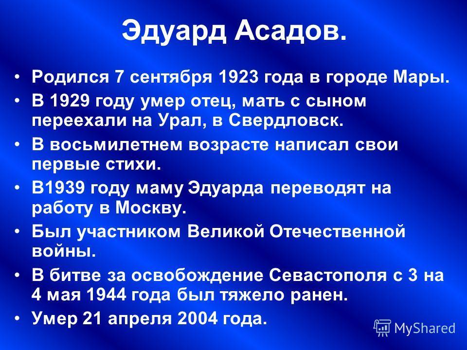 Эдуард Асадов. Родился 7 сентября 1923 года в городе Мары. В 1929 году умер отец, мать с сыном переехали на Урал, в Свердловск. В восьмилетнем возрасте написал свои первые стихи. В1939 году маму Эдуарда переводят на работу в Москву. Был участником Ве