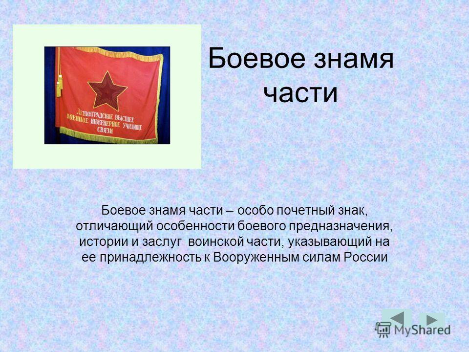 Боевое знамя части Боевое знамя части – особо почетный знак, отличающий особенности боевого предназначения, истории и заслуг воинской части, указывающий на ее принадлежность к Вооруженным силам России