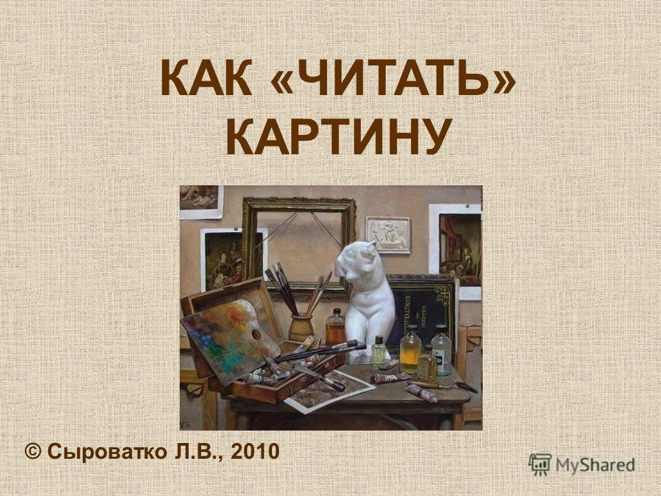 КАК «ЧИТАТЬ» КАРТИНУ © Сыроватко Л.В., 2010