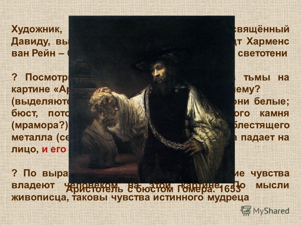 Художник, цикл картин которого, посвящённый Давиду, вы только что видели – Рембрандт Харменс ван Рейн – был непревзойдённым мастером светотени ? Посмотрите, что выхвачено светом из тьмы на картине «Аристотель с бюстом Гомера». Почему? (выделяются рук