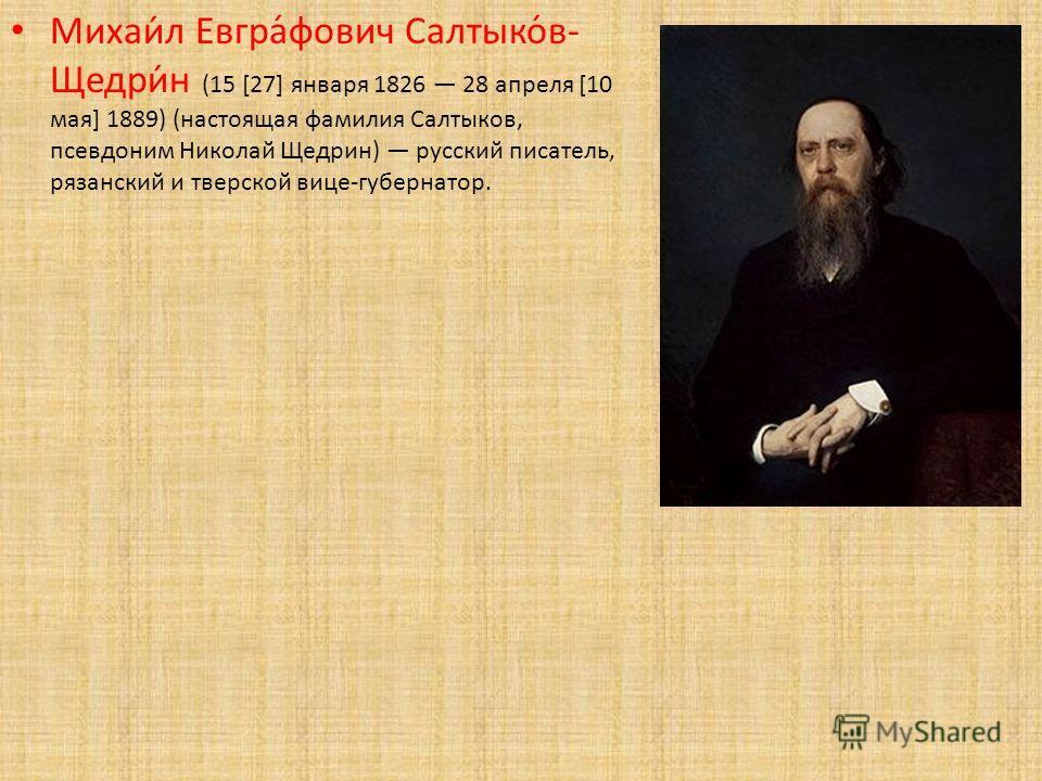 Михаи́л Евгра́фович Салтыко́в- Щедри́н (15 [27] января 1826 28 апреля [10 мая] 1889) (настоящая фамилия Салтыков, псевдоним Николай Щедрин) русский писатель, рязанский и тверской вице-губернатор.