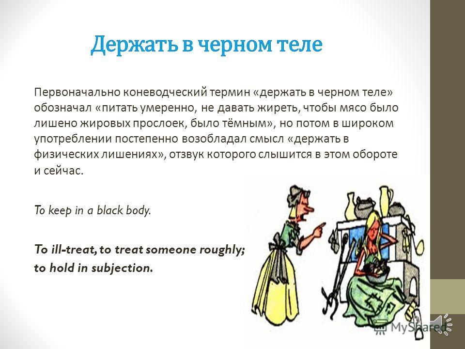Первоначально коневодческий термин « держать в черном теле » обозначал « питать умеренно, не давать жиреть, чтобы мясо было лишено жировых прослоек, было тёмным », но потом в широком употреблении постепенно возобладал смысл « держать в физических лиш