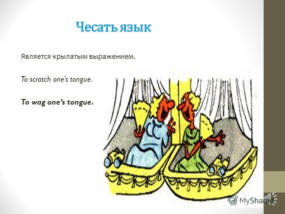Является крылатым выражением. To scratch ones tongue. To wag ones tongue.