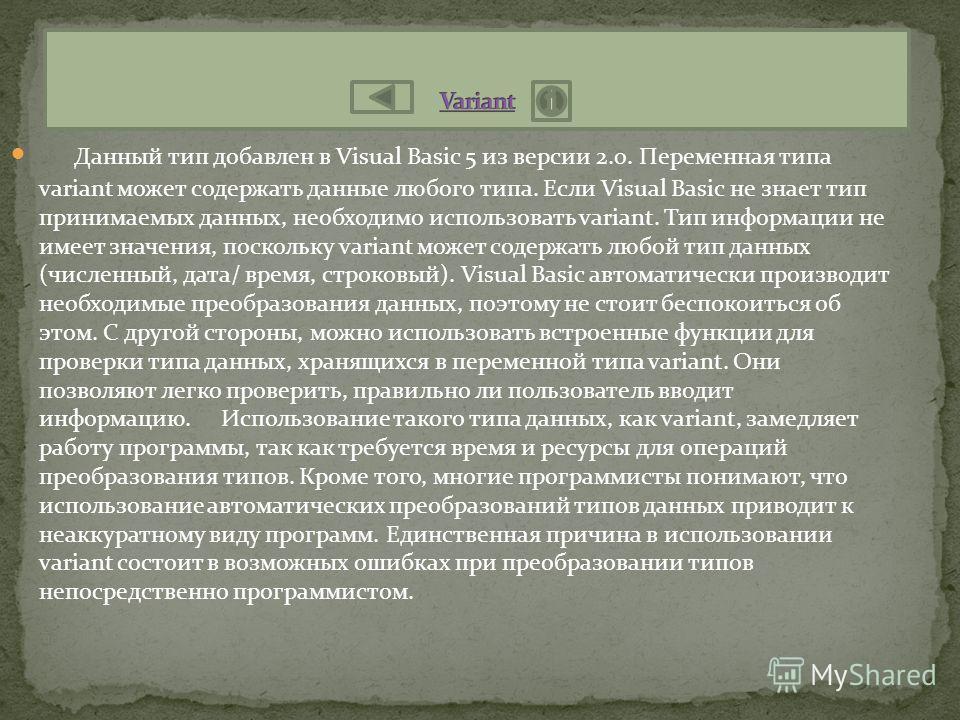 Данный тип добавлен в Visual Basic 5 из версии 2.0. Переменная типа variant может содержать данные любого типа. Если Visual Basic не знает тип принимаемых данных, необходимо использовать variant. Тип информации не имеет значения, поскольку variant мо