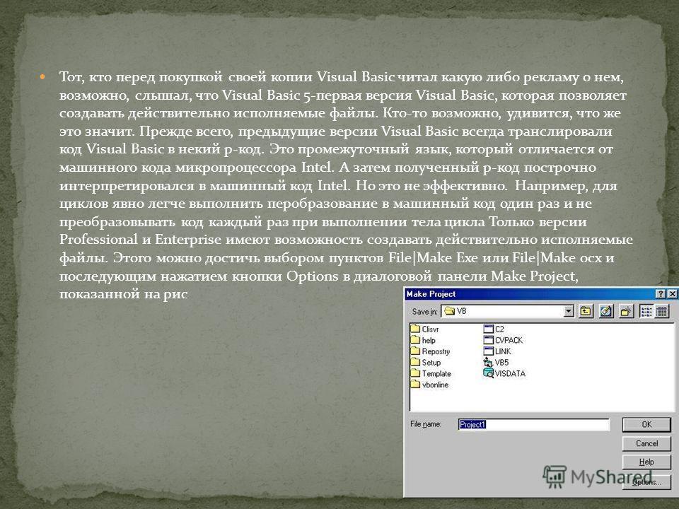 Тот, кто перед покупкой своей копии Visual Basic читал какую либо рекламу о нем, возможно, слышал, что Visual Basic 5-первая версия Visual Basic, которая позволяет создавать действительно исполняемые файлы. Кто-то возможно, удивится, что же это значи