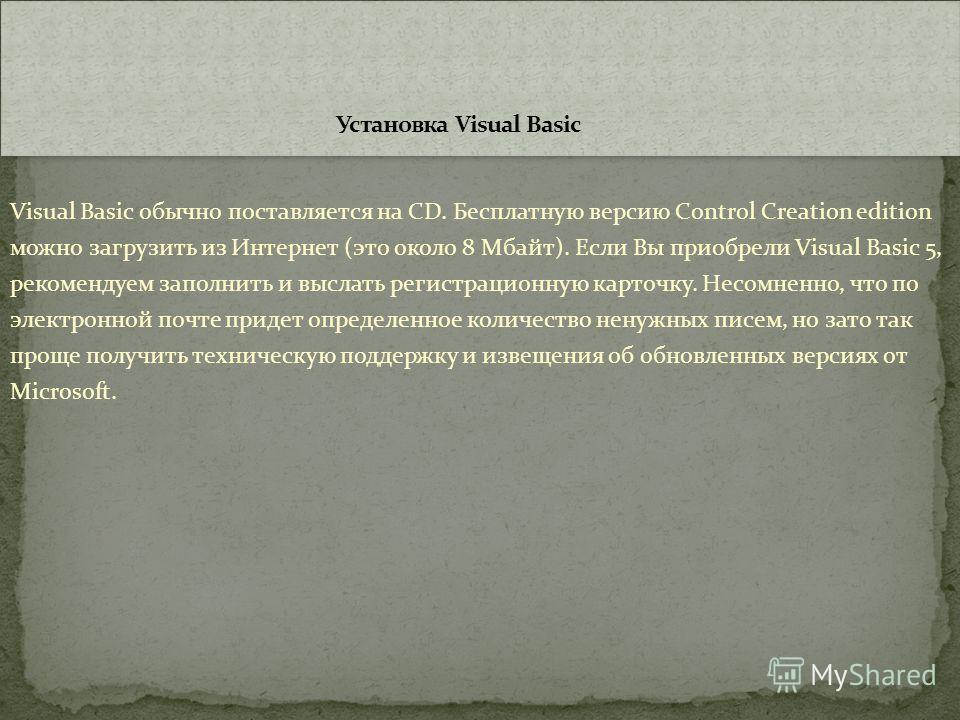 Visual Basic обычно поставляется на CD. Бесплатную версию Control Creation edition можно загрузить из Интернет (это около 8 Мбайт). Если Вы приобрели Visual Basic 5, рекомендуем заполнить и выслать регистрационную карточку. Несомненно, что по электро