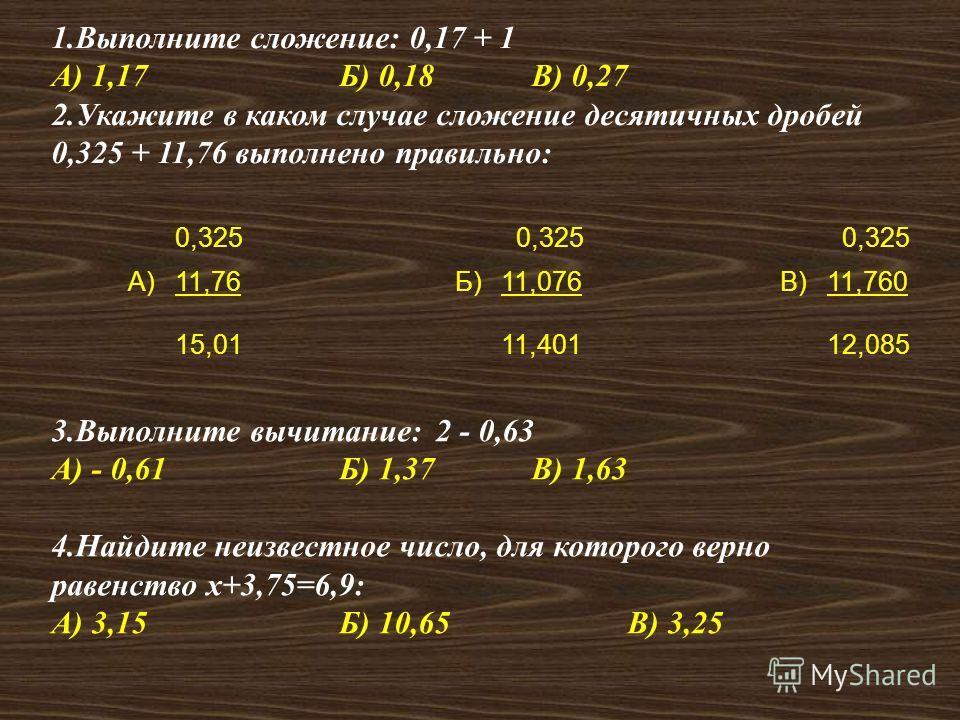 1.Выполните сложение: 0,17 + 1 А) 1,17Б) 0,18В) 0,27 2.Укажите в каком случае сложение десятичных дробей 0,325 + 11,76 выполнено правильно: 0,325 А)11,76Б)11,076В)11,760 15,0111,40112,085 3.Выполните вычитание: 2 - 0,63 А) - 0,61Б) 1,37В) 1,63 4.Найд