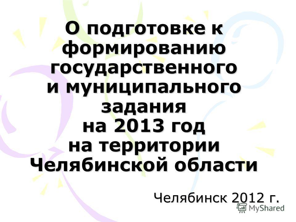 О подготовке к формированию государственного и муниципального задания на 2013 год на территории Челябинской области Челябинск 2012 г.